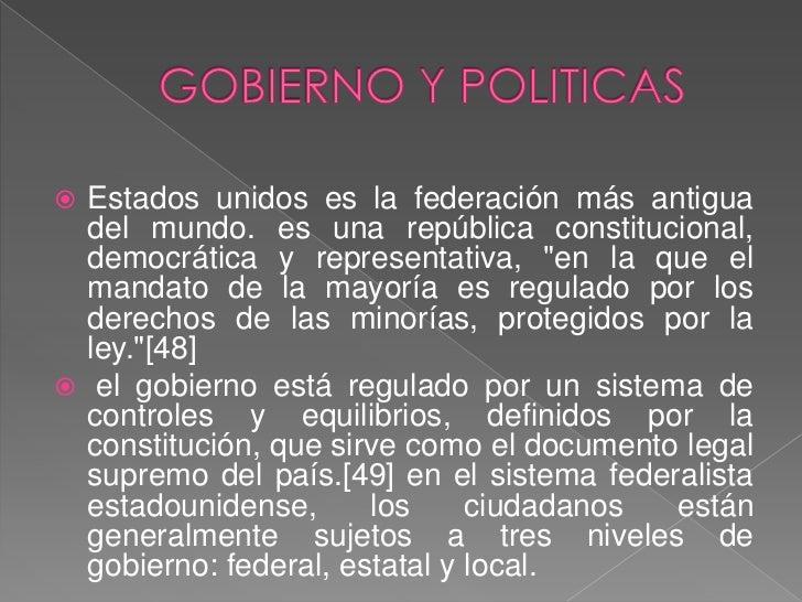 GOBIERNO Y POLITICAS<br />Estados unidos es la federación más antigua del mundo. es una república constitucional, democrát...