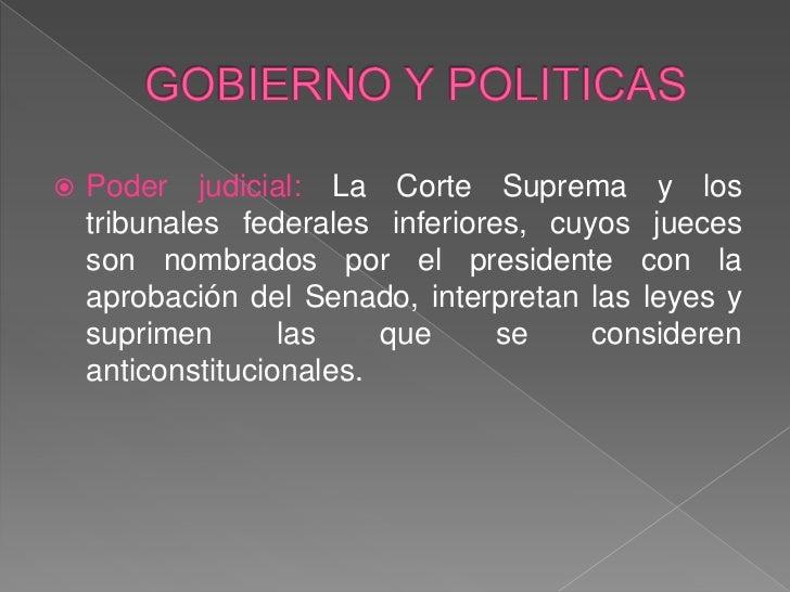 GOBIERNO Y POLITICAS<br />Poder judicial: La Corte Suprema y los tribunales federales inferiores, cuyos jueces son nombrad...
