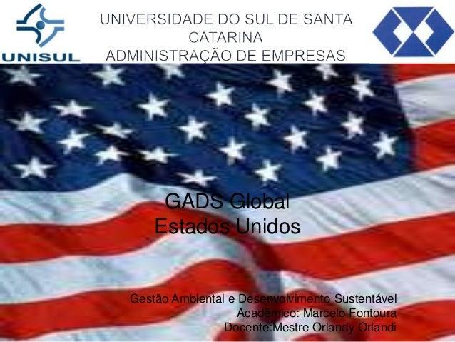 GADS Global Estados Unidos  Gestão Ambiental e Desenvolvimento Sustentável Acadêmico: Marcelo Fontoura Docente:Mestre Orla...