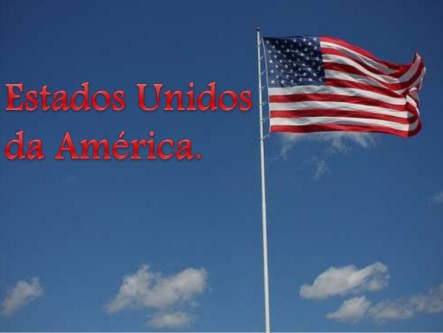 • Os Estados Unidos da América são uma República Federal Presidencialista, composta por 50 Estados e um Distrito Federal. ...