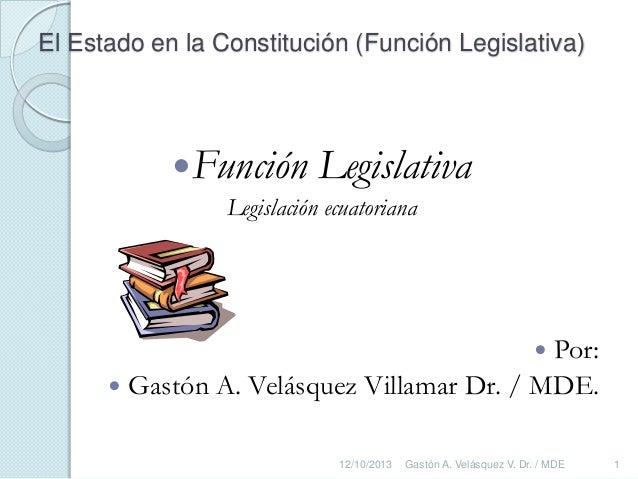 El Estado en la Constitución (Función Legislativa)  Función  Legislativa  Legislación ecuatoriana  Por:  Gastón A. Velás...
