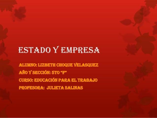 """ESTADO Y EMPRESAAlumno: Lizbeth Choque VelasquezAño y sección: 5to """"F""""Curso: Educación para el TrabajoProfesora: Julieta S..."""