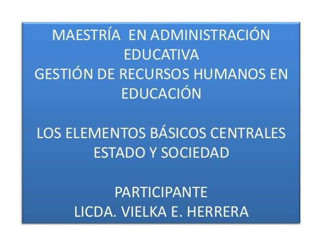 MAESTRÍA EN ADMINISTRACIÓN EDUCATIVA GESTIÓN DE RECURSOS HUMANOS EN EDUCACIÓN LOS ELEMENTOS BÁSICOS CENTRALES ESTADO Y SOC...