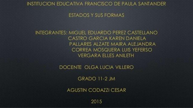 INSTITUCION EDUCATIVA FRANCISCO DE PAULA SANTANDER ESTADOS Y SUS FORMAS INTEGRANTES: MIGUEL EDUARDO PEREZ CASTELLANO CASTR...