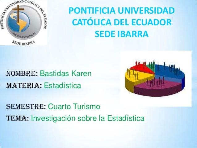 NOMBRE: Bastidas Karen MATERIA: Estadística SEMESTRE: Cuarto Turismo TEMA: Investigación sobre la Estadística PONTIFICIA U...
