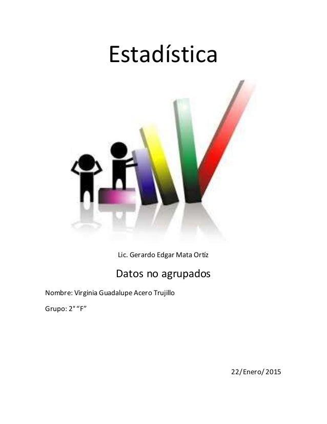 "Estadística Lic. Gerardo Edgar Mata Ortíz Datos no agrupados Nombre: Virginia Guadalupe Acero Trujillo Grupo: 2° ""F"" 22/En..."