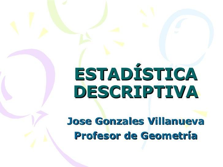 ESTADÍSTICA DESCRIPTIVA Jose Gonzales Villanueva Profesor de Geometría