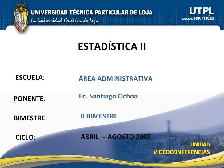 ESCUELA : PONENTE : BIMESTRE : ESTAD ÍSTICA II CICLO : ÁREA ADMINISTRATIVA II BIMESTRE Ec. Santiago Ochoa ABRIL  – AGOSTO ...