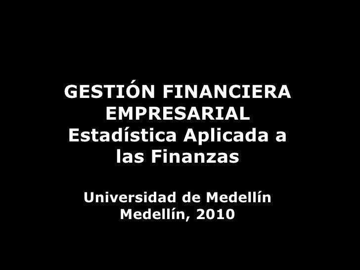 GESTIÓN FINANCIERA EMPRESARIAL<br />Estadística Aplicada a las Finanzas<br />Universidad de Medellín<br />Medellín, 2010<b...