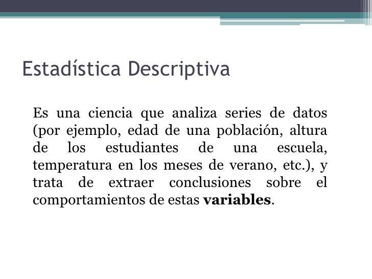 Estadística Descriptiva<br />Es una ciencia que analiza series de datos (por ejemplo, edad de una población, altura de los...