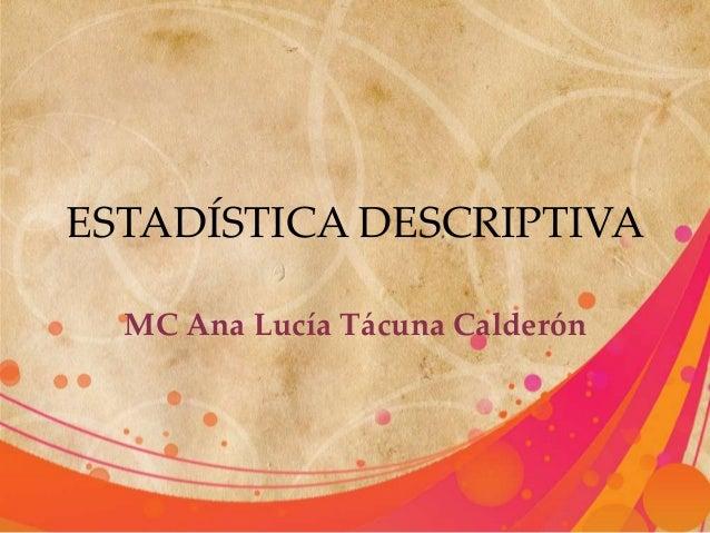 ESTADÍSTICA DESCRIPTIVA MC Ana Lucía Tácuna Calderón