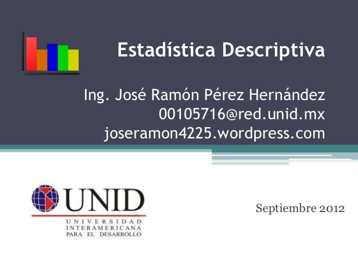 Estadística DescriptivaIng. José Ramón Pérez Hernández           00105716@red.unid.mx   joseramon4225.wordpress.com       ...