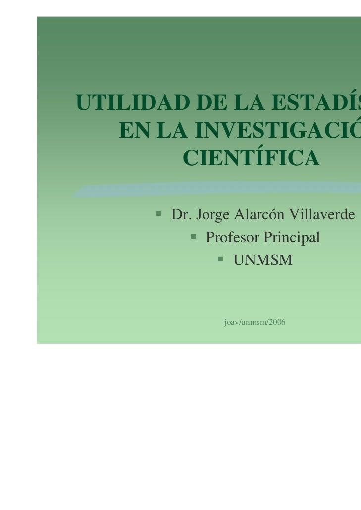 UTILIDAD DE LA ESTADÍSTICA   EN LA INVESTIGACIÓN        CIENTÍFICA       Dr. Jorge Alarcón Villaverde             Profesor...