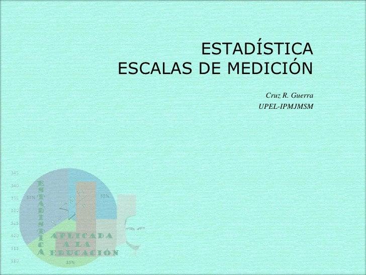 ESTADÍSTICA ESCALAS DE MEDICIÓN               Cruz R. Guerra              UPEL-IPMJMSM