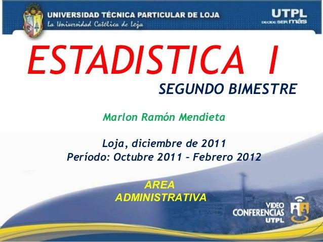 ESTADISTICA I  SEGUNDO BIMESTRE  Marlon Ramón Mendieta Loja, diciembre de 2011 Período: Octubre 2011 – Febrero 2012 AREA A...
