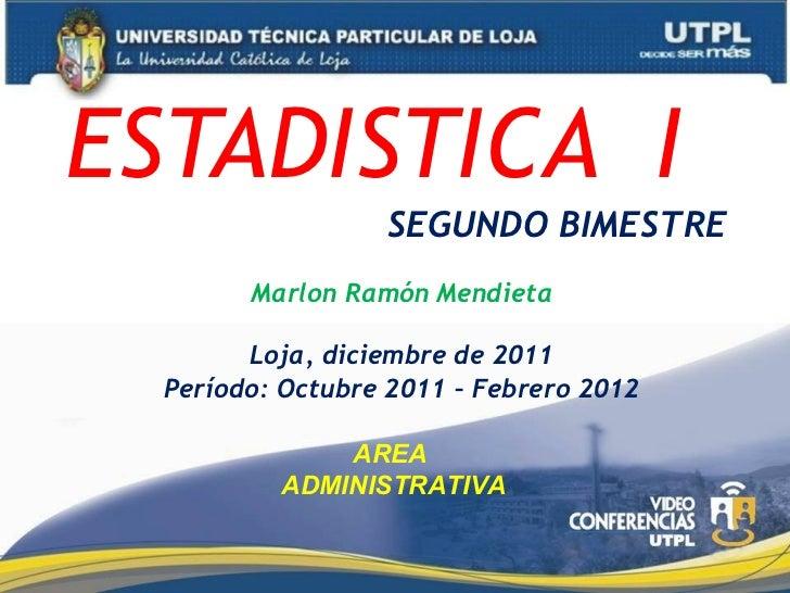 ESTADISTICA  I   SEGUNDO BIMESTRE Marlon Ramón Mendieta Loja, diciembre de 2011 Período: Octubre 2011 – Febrero 2012 AREA ...