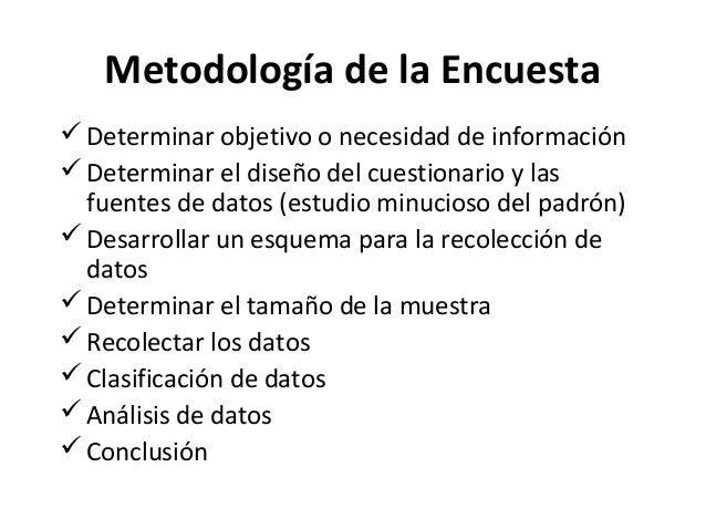 Metodología de la Encuesta Determinar objetivo o necesidad de información Determinar el diseño del cuestionario y las  f...