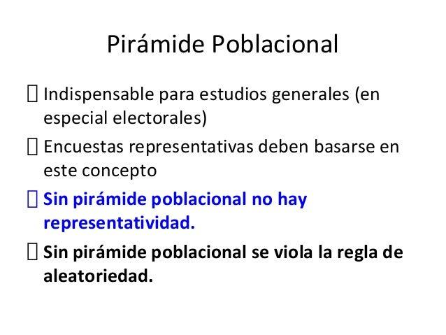 Pirámide PoblacionalIndispensable para estudios generales (enespecial electorales)Encuestas representativas deben basarse ...