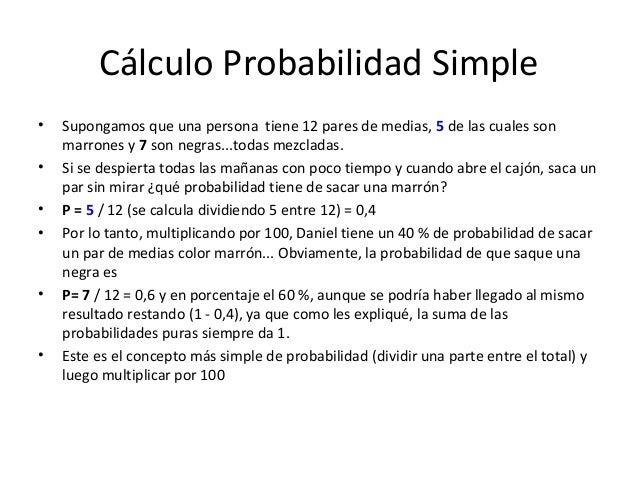 Cálculo Probabilidad Simple•   Supongamos que una persona tiene 12 pares de medias, 5 de las cuales son    marrones y 7 so...