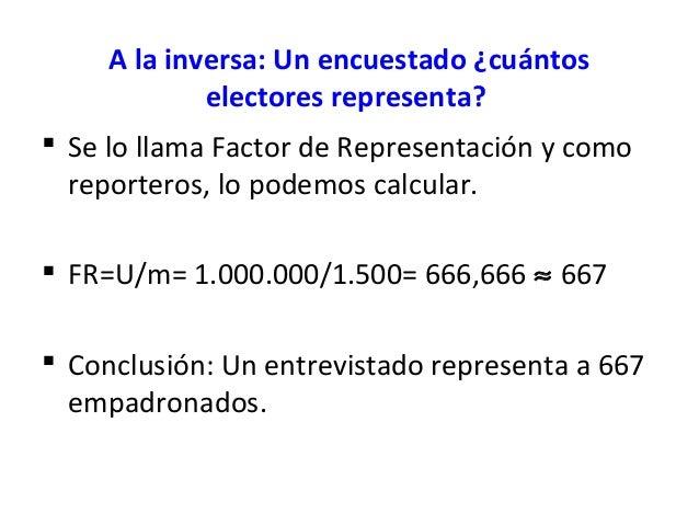 A la inversa: Un encuestado ¿cuántos             electores representa? Se lo llama Factor de Representación y como  repor...