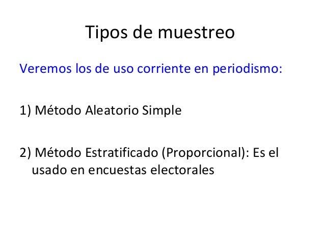 Tipos de muestreoVeremos los de uso corriente en periodismo:1) Método Aleatorio Simple2) Método Estratificado (Proporciona...