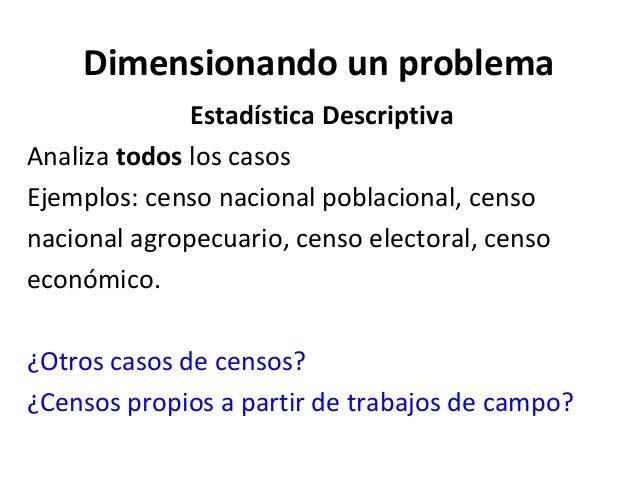 Dimensionando un problema              Estadística DescriptivaAnaliza todos los casosEjemplos: censo nacional poblacional,...