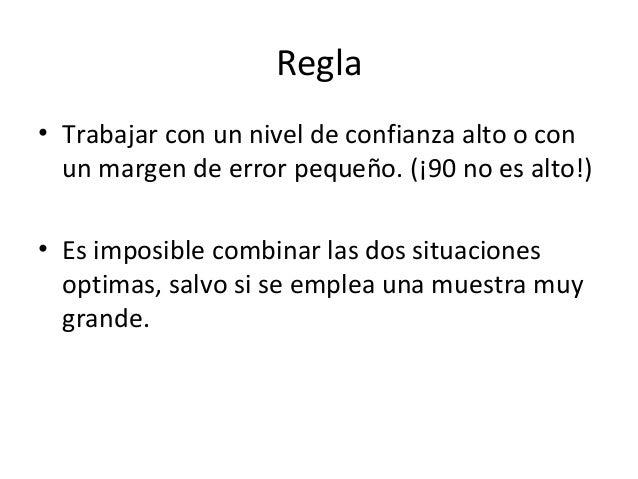 Regla• Trabajar con un nivel de confianza alto o con  un margen de error pequeño. (¡90 no es alto!)• Es imposible combinar...