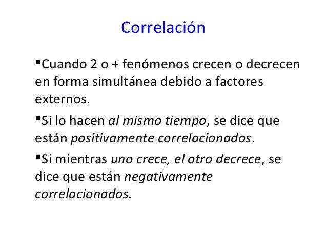 CorrelaciónCuando 2 o + fenómenos crecen o decrecenen forma simultánea debido a factoresexternos.Si lo hacen al mismo ti...