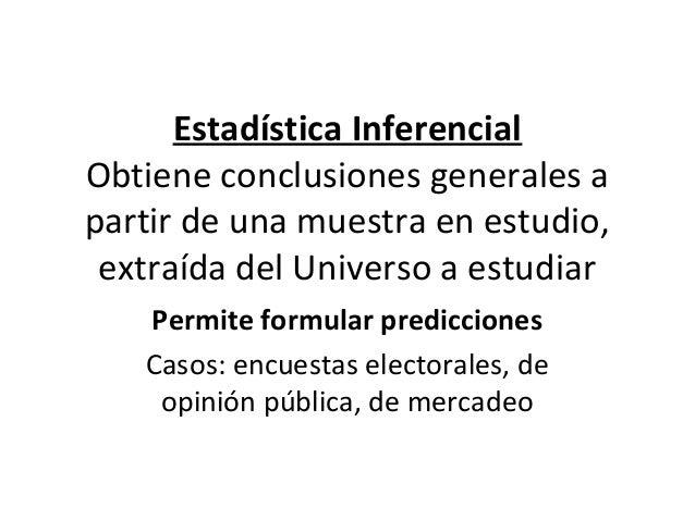 Estadística InferencialObtiene conclusiones generales apartir de una muestra en estudio, extraída del Universo a estudiar ...