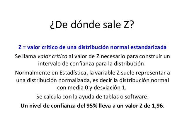 ¿De dónde sale Z? Z = valor crítico de una distribución normal estandarizadaSe llama valor crítico al valor de Z necesario...