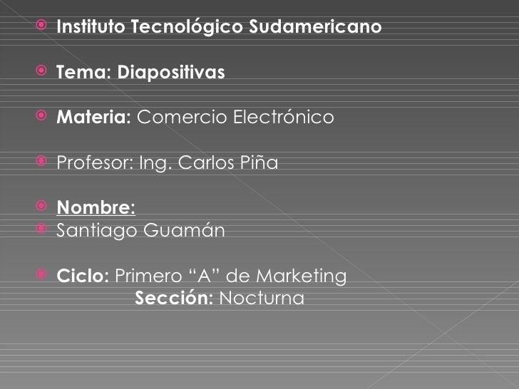 <ul><li>Instituto Tecnológico Sudamericano  </li></ul><ul><li>Tema: Diapositivas </li></ul><ul><li>Materia:  Comercio Elec...