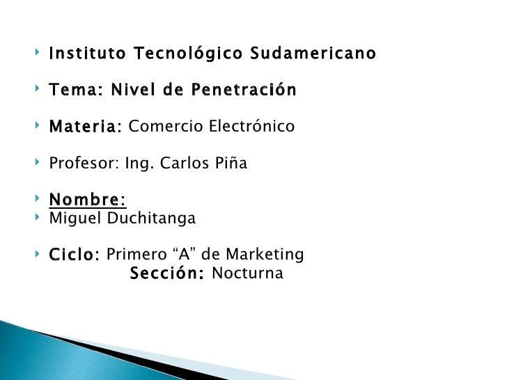 <ul><li>Instituto Tecnológico Sudamericano  </li></ul><ul><li>Tema: Nivel de Penetración  </li></ul><ul><li>Materia:  Come...