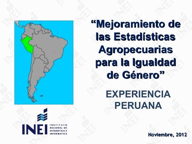 """""""Mejoramiento de las Estadísticas Agropecuarias para la Igualdad de Género"""" EXPERIENCIA PERUANA Noviembre, 2012"""