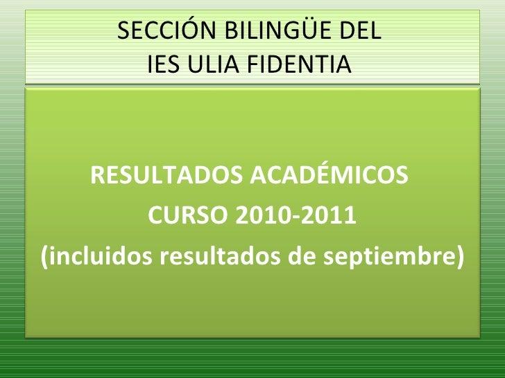 SECCIÓN BILINGÜE DEL  IES ULIA FIDENTIA  RESULTADOS ACADÉMICOS  CURSO 2010-2011 (incluidos resultados de septiembre)