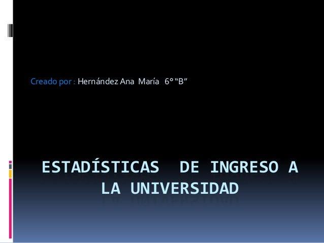 """ESTADÍSTICAS DE INGRESO ALA UNIVERSIDADCreado por : Hernández Ana María 6° """"B"""""""