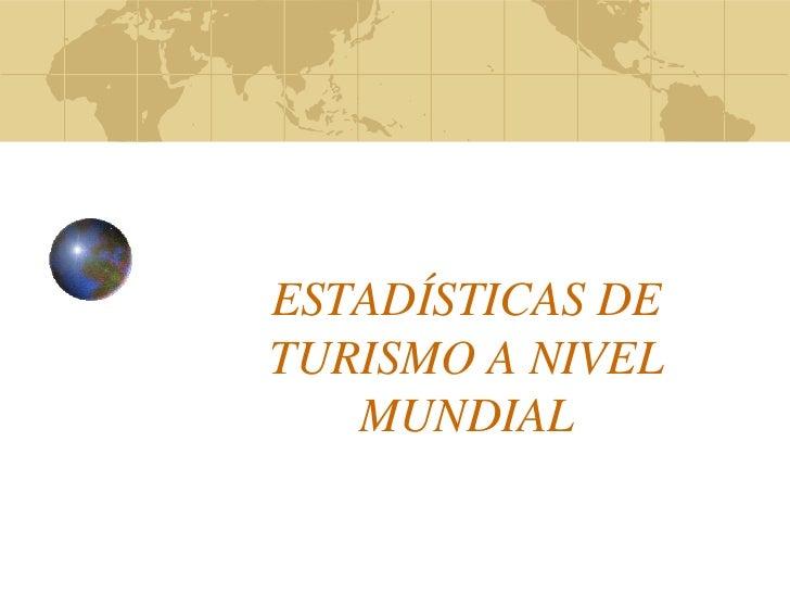 ESTADÍSTICAS DETURISMO A NIVEL   MUNDIAL
