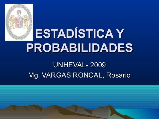 ESTADÍSTICA YESTADÍSTICA Y PROBABILIDADESPROBABILIDADES UNHEVAL- 2009UNHEVAL- 2009 Mg. VARGAS RONCAL, RosarioMg. VARGAS RO...