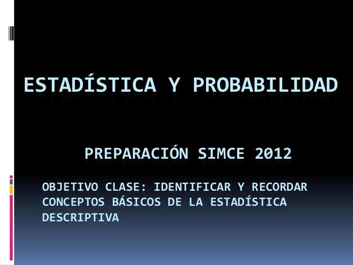 ESTADÍSTICA Y PROBABILIDAD       PREPARACIÓN SIMCE 2012 OBJETIVO CLASE: IDENTIFICAR Y RECORDAR CONCEPTOS BÁSICOS DE LA EST...