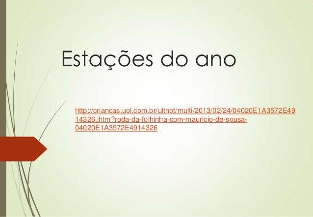 Estações do ano http://criancas.uol.com.br/ultnot/multi/2013/02/24/04020E1A3572E49 14326.jhtm?roda-da-folhinha-com-maurici...