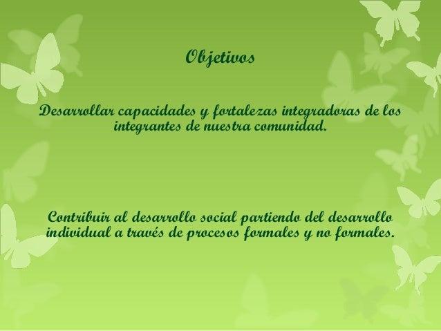 Objetivos Desarrollar capacidades y fortalezas integradoras de los integrantes de nuestra comunidad.  Contribuir al desarr...