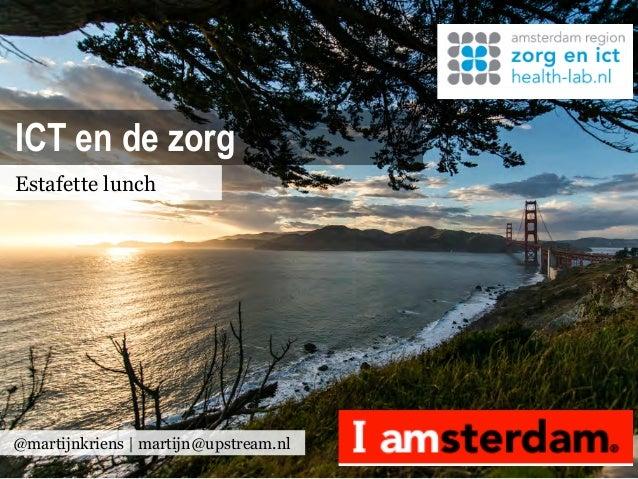 ICT en de zorgEstafette lunch@martijnkriens | martijn@upstream.nl