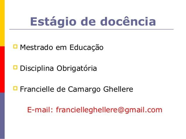 Estágio de docência   Mestrado em Educação   Disciplina Obrigatória   Francielle de Camargo Ghellere      E-mail: franc...
