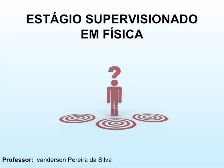 Professor:  Ivanderson Pereira da Silva ESTÁGIO SUPERVISIONADO EM FÍSICA