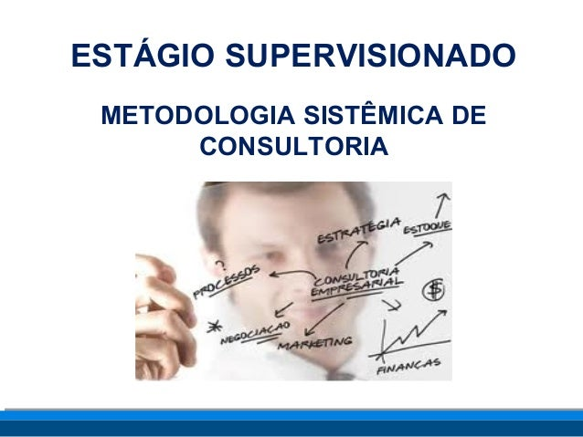 ESTÁGIO SUPERVISIONADO  METODOLOGIA SISTÊMICA DE  CONSULTORIA
