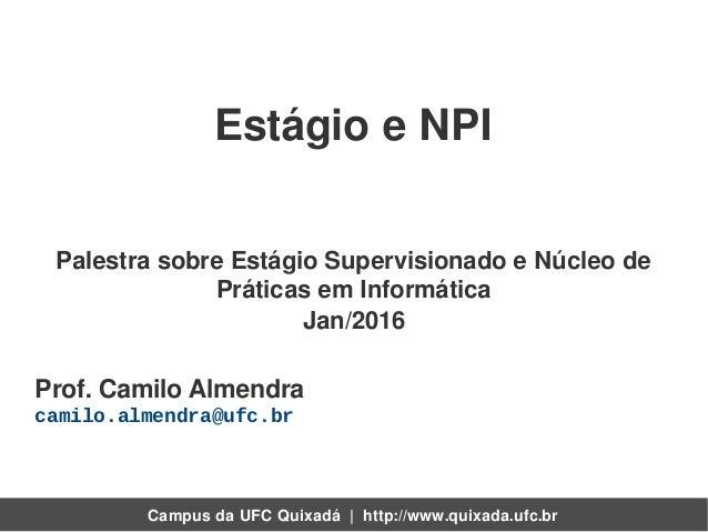 Campus da UFC Quixadá   http://www.quixada.ufc.br Prof. Camilo Almendra camilo.almendra@ufc.br Palestra sobre Estágio Supe...