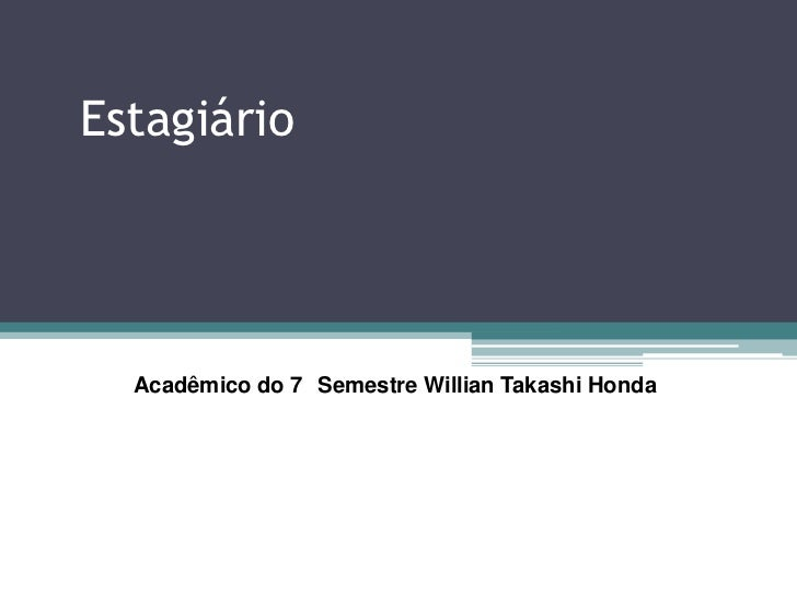 Estagiário<br />Acadêmico do 7° Semestre Willian Takashi Honda<br />