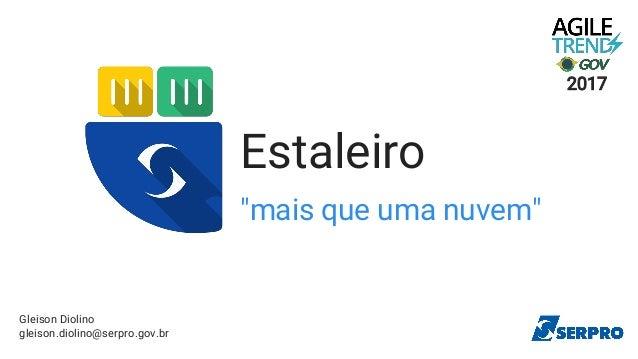 """Estaleiro """"mais que uma nuvem"""" Gleison Diolino gleison.diolino@serpro.gov.br 2017"""