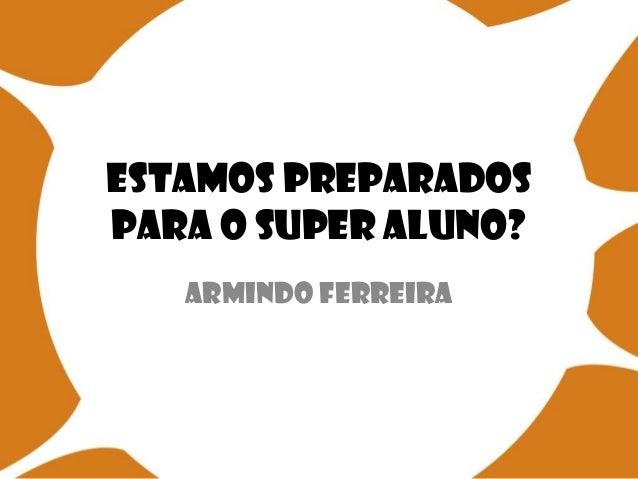 Estamos preparados para o Super Aluno? Armindo Ferreira