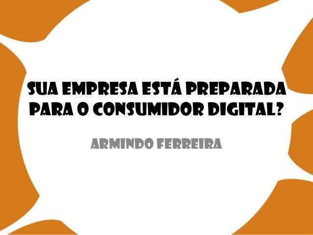 Sua empresa está preparada para o consumidor digital? Armindo Ferreira