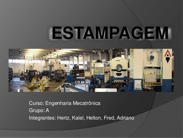 ESTAMPAGEM  Curso: Engenharia Mecatrônica Grupo: A Integrantes: Hertz, Kalel, Helton, Fred, Adriano